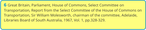 6 Great Britain, Parliament, House of Commons, Select Committee on Transportation, Report from the Select Committee of the House of Commons on Transportation, Sir William Molesworth, chairman of the committee, Adelaide, Libraries Board of South Australia, 1967, Vol. 1, pp.328-329.