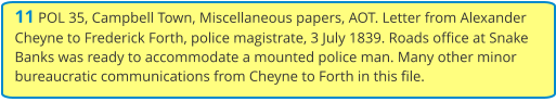 11 POL 35, Campbell Town, Miscellaneous papers, AOT. Letter from Alexander Cheyne to Frederick Forth, police magistrate, 3 July 1839. Roads office at Snake Banks was ready to accommodate a mounted police man. Many other minor bureaucratic communications from Cheyne to Forth in this file.