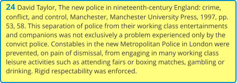 24 David Taylor, The new police in nineteenth-century England: crime, conflict, and control, Manchester, Manchester University Press, 1997, pp. 53, 58. This separation of police from their working class entertainments and companions was not exclusively a problem experienced only by the convict police. Constables in the new Metropolitan Police in London were prevented, on pain of dismissal, from engaging in many working class leisure activities such as attending fairs or boxing matches, gambling or drinking. Rigid respectability was enforced.