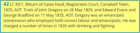 42 LC 83/1, Return of Cases head, Magistrates Court, Campbell Town, 1835, AOT. Trials of John Gregory on 26 May 1835, and Edward Evans and George Bradford on 11 May 1835, AOT. Gregory was an emancipist stonemason who employed both convict labour and emancipists. He was charged a number of times in 1835 with drinking and fighting.