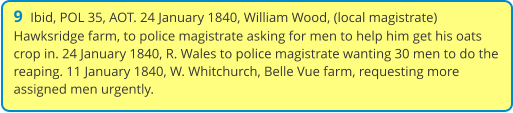 9  Ibid, POL 35, AOT. 24 January 1840, William Wood, (local magistrate) Hawksridge farm, to police magistrate asking for men to help him get his oats crop in. 24 January 1840, R. Wales to police magistrate wanting 30 men to do the reaping. 11 January 1840, W. Whitchurch, Belle Vue farm, requesting more assigned men urgently.