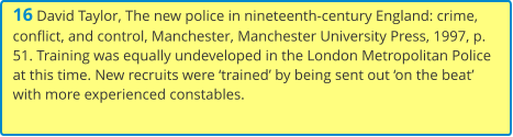 16 David Taylor, The new police in nineteenth-century England: crime, conflict, and control, Manchester, Manchester University Press, 1997, p. 51. Training was equally undeveloped in the London Metropolitan Police at this time. New recruits were 'trained' by being sent out 'on the beat' with more experienced constables.
