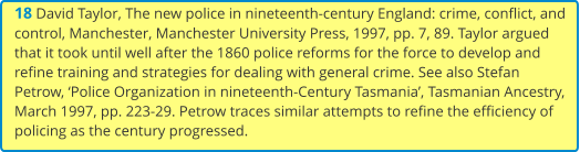 18 David Taylor, The new police in nineteenth-century England: crime, conflict, and control, Manchester, Manchester University Press, 1997, pp. 7, 89. Taylor argued that it took until well after the 1860 police reforms for the force to develop and refine training and strategies for dealing with general crime. See also Stefan Petrow, 'Police Organization in nineteenth-Century Tasmania', Tasmanian Ancestry, March 1997, pp. 223-29. Petrow traces similar attempts to refine the efficiency of policing as the century progressed.