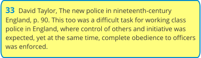 33  David Taylor, The new police in nineteenth-century England, p. 90. This too was a difficult task for working class police in England, where control of others and initiative was expected, yet at the same time, complete obedience to officers was enforced.