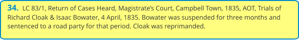 34.  LC 83/1, Return of Cases Heard, Magistrate's Court, Campbell Town, 1835, AOT, Trials of Richard Cloak & Isaac Bowater, 4 April, 1835. Bowater was suspended for three months and sentenced to a road party for that period. Cloak was reprimanded.