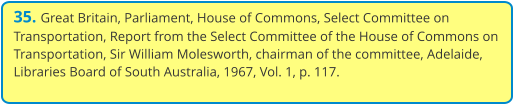 35. Great Britain, Parliament, House of Commons, Select Committee on Transportation, Report from the Select Committee of the House of Commons on Transportation, Sir William Molesworth, chairman of the committee, Adelaide, Libraries Board of South Australia, 1967, Vol. 1, p. 117.
