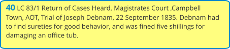 40 LC 83/1 Return of Cases Heard, Magistrates Court ,Campbell Town, AOT, Trial of Joseph Debnam, 22 September 1835. Debnam had to find sureties for good behavior, and was fined five shillings for damaging an office tub.