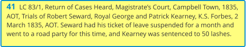 41  LC 83/1, Return of Cases Heard, Magistrate's Court, Campbell Town, 1835, AOT, Trials of Robert Seward, Royal George and Patrick Kearney, K.S. Forbes, 2 March 1835, AOT. Seward had his ticket of leave suspended for a month and went to a road party for this time, and Kearney was sentenced to 50 lashes.