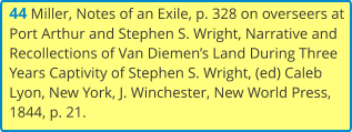 44 Miller, Notes of an Exile, p. 328 on overseers at Port Arthur and Stephen S. Wright, Narrative and Recollections of Van Diemen's Land During Three Years Captivity of Stephen S. Wright, (ed) Caleb Lyon, New York, J. Winchester, New World Press, 1844, p. 21.