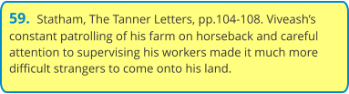 59.  Statham, The Tanner Letters, pp.104-108. Viveash's constant patrolling of his farm on horseback and careful attention to supervising his workers made it much more difficult strangers to come onto his land.