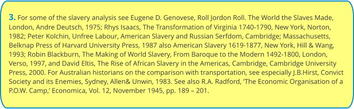 3. For some of the slavery analysis see Eugene D. Genovese, Roll Jordon Roll. The World the Slaves Made, London, Andre Deutsch, 1975; Rhys Isaacs, The Transformation of Virginia 1740-1790, New York, Norton, 1982; Peter Kolchin, Unfree Labour, American Slavery and Russian Serfdom, Cambridge; Massachusetts, Belknap Press of Harvard University Press, 1987 also American Slavery 1619-1877, New York, Hill & Wang, 1993; Robin Blackburn, The Making of World Slavery, From Baroque to the Modern 1492-1800, London, Verso, 1997, and David Eltis, The Rise of African Slavery in the Americas, Cambridge, Cambridge University Press, 2000. For Australian historians on the comparison with transportation, see especially J.B.Hirst, Convict Society and its Enemies, Sydney, Allen& Unwin, 1983. See also R.A. Radford, 'The Economic Organisation of a P.O.W. Camp,' Economica, Vol. 12, November 1945, pp. 189 – 201.