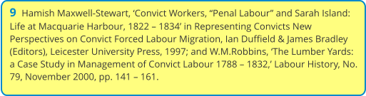 "9  Hamish Maxwell-Stewart, 'Convict Workers, ""Penal Labour"" and Sarah Island: Life at Macquarie Harbour, 1822 – 1834' in Representing Convicts New Perspectives on Convict Forced Labour Migration, Ian Duffield & James Bradley (Editors), Leicester University Press, 1997; and W.M.Robbins, 'The Lumber Yards: a Case Study in Management of Convict Labour 1788 – 1832,' Labour History, No. 79, November 2000, pp. 141 – 161."