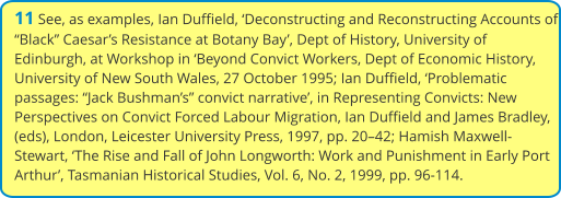 "11 See, as examples, Ian Duffield, 'Deconstructing and Reconstructing Accounts of ""Black"" Caesar's Resistance at Botany Bay', Dept of History, University of Edinburgh, at Workshop in 'Beyond Convict Workers, Dept of Economic History, University of New South Wales, 27 October 1995; Ian Duffield, 'Problematic passages: ""Jack Bushman's"" convict narrative', in Representing Convicts: New Perspectives on Convict Forced Labour Migration, Ian Duffield and James Bradley, (eds), London, Leicester University Press, 1997, pp. 20–42; Hamish Maxwell-Stewart, 'The Rise and Fall of John Longworth: Work and Punishment in Early Port Arthur', Tasmanian Historical Studies, Vol. 6, No. 2, 1999, pp. 96-114."