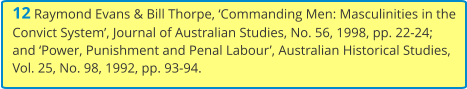 12 Raymond Evans & Bill Thorpe, 'Commanding Men: Masculinities in the Convict System', Journal of Australian Studies, No. 56, 1998, pp. 22-24; and 'Power, Punishment and Penal Labour', Australian Historical Studies, Vol. 25, No. 98, 1992, pp. 93-94.