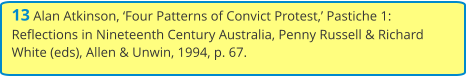 13 Alan Atkinson, 'Four Patterns of Convict Protest,' Pastiche 1: Reflections in Nineteenth Century Australia, Penny Russell & Richard White (eds), Allen & Unwin, 1994, p. 67.