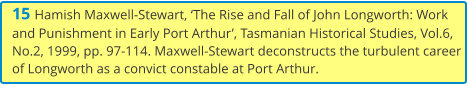 15 Hamish Maxwell-Stewart, 'The Rise and Fall of John Longworth: Work and Punishment in Early Port Arthur', Tasmanian Historical Studies, Vol.6, No.2, 1999, pp. 97-114. Maxwell-Stewart deconstructs the turbulent career of Longworth as a convict constable at Port Arthur.