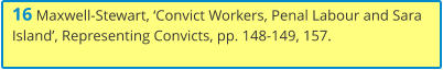 16 Maxwell-Stewart, 'Convict Workers, Penal Labour and Sara Island', Representing Convicts, pp. 148-149, 157.