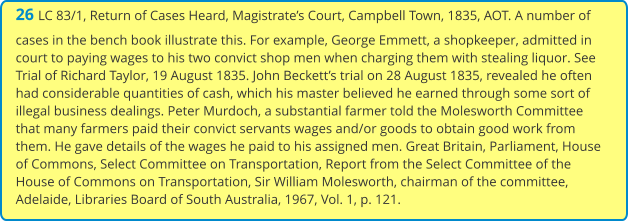26 LC 83/1, Return of Cases Heard, Magistrate's Court, Campbell Town, 1835, AOT. A number of cases in the bench book illustrate this. For example, George Emmett, a shopkeeper, admitted in court to paying wages to his two convict shop men when charging them with stealing liquor. See Trial of Richard Taylor, 19 August 1835. John Beckett's trial on 28 August 1835, revealed he often had considerable quantities of cash, which his master believed he earned through some sort of illegal business dealings. Peter Murdoch, a substantial farmer told the Molesworth Committee that many farmers paid their convict servants wages and/or goods to obtain good work from them. He gave details of the wages he paid to his assigned men. Great Britain, Parliament, House of Commons, Select Committee on Transportation, Report from the Select Committee of the House of Commons on Transportation, Sir William Molesworth, chairman of the committee, Adelaide, Libraries Board of South Australia, 1967, Vol. 1, p. 121.