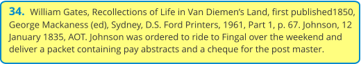 34.  William Gates, Recollections of Life in Van Diemen's Land, first published1850, George Mackaness (ed), Sydney, D.S. Ford Printers, 1961, Part 1, p. 67. Johnson, 12 January 1835, AOT. Johnson was ordered to ride to Fingal over the weekend and deliver a packet containing pay abstracts and a cheque for the post master.