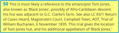 50 This is most likely a reference to the emancipist Tom Jones, also known as 'Black Jones', possibly of Afro-Caribbean descent. His hut was adjacent to G.C. Clarke's farm. See also LC 83/1 Return of Cases Heard, Magistrate's Court, Campbell Town, AOT, Trial of William Buchanen, 6 November 1835. This trial gives the location of Tom Jones hut, and his additional appellation of 'Black Jones.'