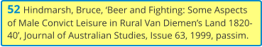 52 Hindmarsh, Bruce, 'Beer and Fighting: Some Aspects of Male Convict Leisure in Rural Van Diemen's Land 1820-40', Journal of Australian Studies, Issue 63, 1999, passim.