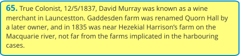 65. True Colonist, 12/5/1837, David Murray was known as a wine merchant in Launcestton. Gaddesden farm was renamed Quorn Hall by a later owner, and in 1835 was near Hezekial Harrison's farm on the Macquarie river, not far from the farms implicated in the harbouring cases.