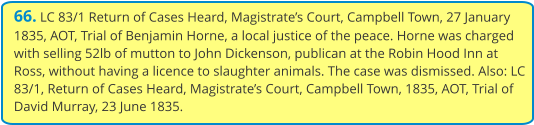 66. LC 83/1 Return of Cases Heard, Magistrate's Court, Campbell Town, 27 January 1835, AOT, Trial of Benjamin Horne, a local justice of the peace. Horne was charged with selling 52lb of mutton to John Dickenson, publican at the Robin Hood Inn at Ross, without having a licence to slaughter animals. The case was dismissed. Also: LC 83/1, Return of Cases Heard, Magistrate's Court, Campbell Town, 1835, AOT, Trial of David Murray, 23 June 1835.