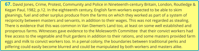 67. David Jones, Crime, Protest, Community and Police in Nineteenth-century Britain, London, Routledge & Kegan Paul, 1982, p.12. In the eighteenth century, English farm workers expected to be able to skim gleanings, fuel and other surplus produce from the farms on which they worked as part of a system of reciprocity between masters and servants, in addition to their wages. This was not regarded as stealing. There is evidence that this was common in Van Diemen's Land too, at least on some well established and prosperous farms. Witnesses gave evidence to the Molesworth Committee  that their convict workers had free access to the vegetable and fruit gardens in addition to their rations, and some masters provided farm eggs and milk to convict workers too. In a penal colony, the boundaries between traditional perks and pilfering could easily become blurred and could be manipulated by both workers and masters alike.