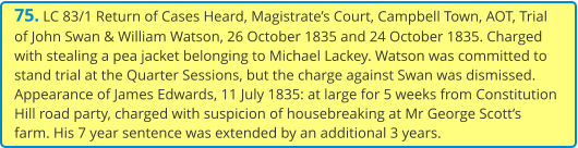 75. LC 83/1 Return of Cases Heard, Magistrate's Court, Campbell Town, AOT, Trial of John Swan & William Watson, 26 October 1835 and 24 October 1835. Charged with stealing a pea jacket belonging to Michael Lackey. Watson was committed to stand trial at the Quarter Sessions, but the charge against Swan was dismissed. Appearance of James Edwards, 11 July 1835: at large for 5 weeks from Constitution Hill road party, charged with suspicion of housebreaking at Mr George Scott's farm. His 7 year sentence was extended by an additional 3 years.