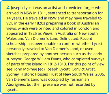 2. Joseph Lycett was an artist and convicted forger who arrived in NSW in 1811, sentenced to transportation for 14 years. He traveled in NSW and may have traveled to VDL in the early 1820s preparing a book of Australian views, which were printed and colored in London and appeared in 1825 as Views in Australia or New South Wales and Van Diemen's Land Delineated. Recent scholarship has been unable to confirm whether Lycett personally traveled to Van Diemen's Land, or used sketches prepared by another person such as the early surveyor, George William Evans, who completed surveys of parts of the island in 1812-1813. For this point of view see: John McPhee (ed), Joseph Lycett: Convict Artist, Sydney, Historic Houses Trust of New South Wales, 2006. Van Diemen's Land was occupied by Tasmanian Aborigines, but their presence was not recorded by Lycett.